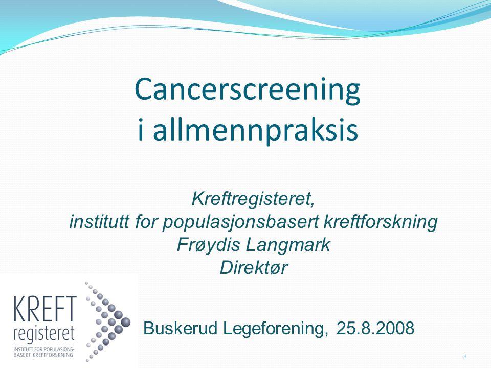 Cancerscreening i allmennpraksis Kreftregisteret, institutt for populasjonsbasert kreftforskning Frøydis Langmark Direktør Buskerud Legeforening, 25.8