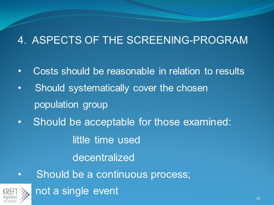 4. ASPECTS OF THE SCREENING-PROGRAM Costs should be reasonable in relation to results Should systematically cover the chosen population group Should b