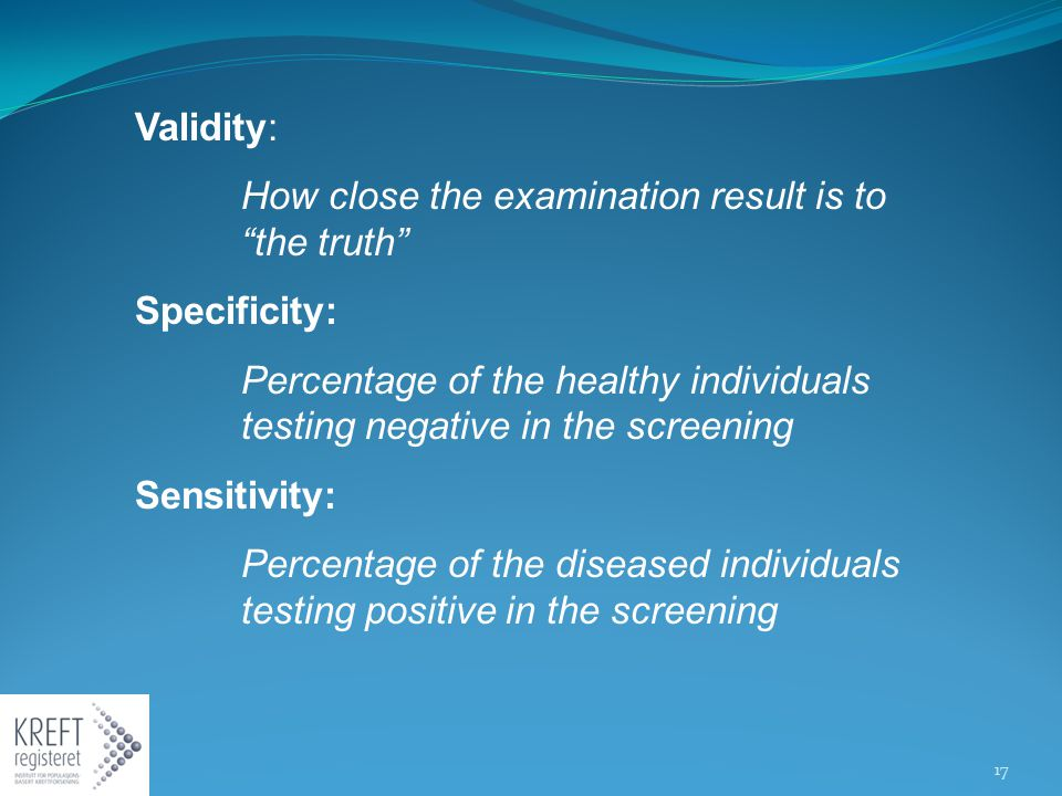 Validity: How close the examination result is to the truth Specificity: Percentage of the healthy individuals testing negative in the screening Sensitivity: Percentage of the diseased individuals testing positive in the screening 17