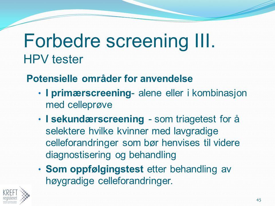 Forbedre screening III. HPV tester Potensielle områder for anvendelse I primærscreening- alene eller i kombinasjon med celleprøve I sekundærscreening