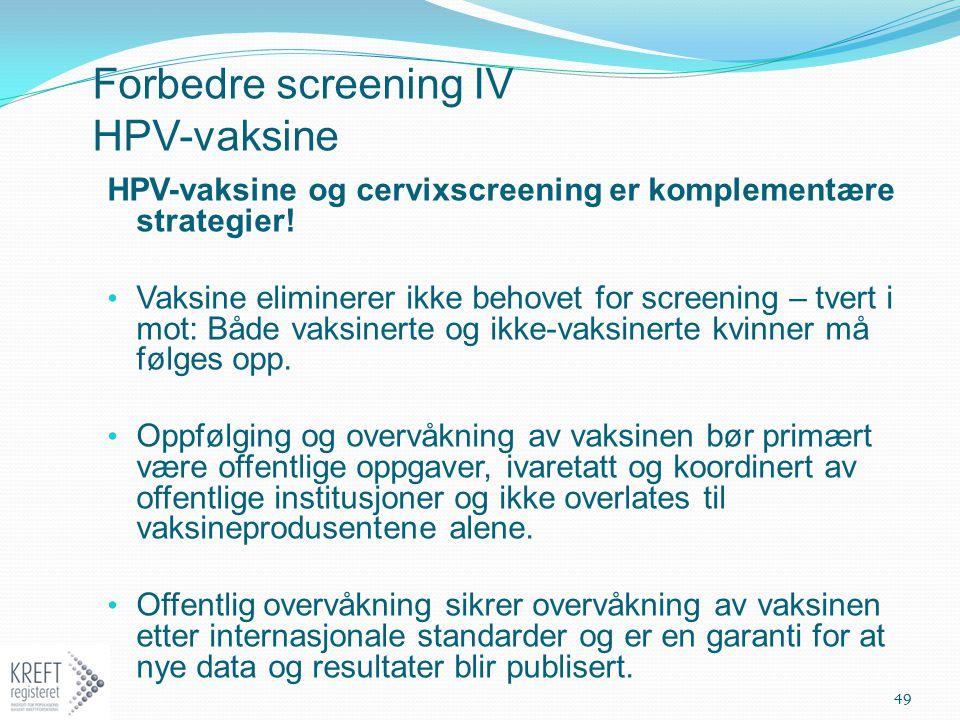 Forbedre screening IV HPV-vaksine HPV-vaksine og cervixscreening er komplementære strategier! Vaksine eliminerer ikke behovet for screening – tvert i