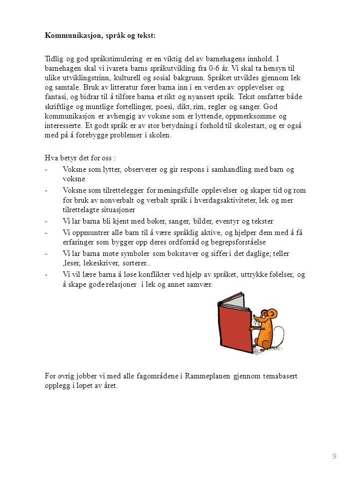 Årshjul barnehageåret 2015/2016 August/September: Du og jeg og vi to/Meg selv -Tilvenning nye barn -Bli kjent og få gruppetilhørighet -Sosial kompetanse -Vennskap -Familie -Kropp Oktober/november: Mange barn på samme jord -Høst -FN-dag -Barn i andre land (Forut: Gode venner i Nepal) -Eventyr /eventyr fra andre land Desember: «Vi gleder oss til jul» -Julefortellinger og sanger -Julepynt, julegaver og julekaker -Nissefest -Julefrokost -Lucia -Gode forventninger Januar: -Boken om Fredrik (forfatter: Leo Lionni) -Innekos -Vinteraktiviteter -Farger -Forming Februar/mars: Bygda vår -Nærmiljøet -Naturen -Bondegården -Påskeaktiviteter -påskefrokost April/mai: Alt som gror -Våraktiviteter -Utelek -17.