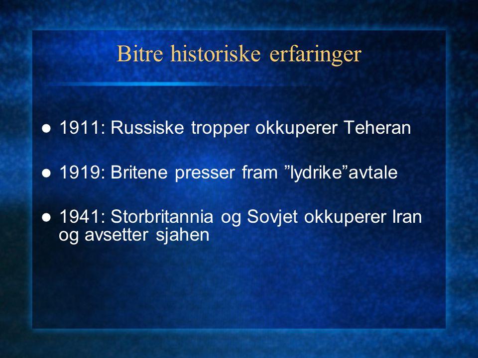 Bitre historiske erfaringer 1911: Russiske tropper okkuperer Teheran 1919: Britene presser fram lydrike avtale 1941: Storbritannia og Sovjet okkuperer Iran og avsetter sjahen