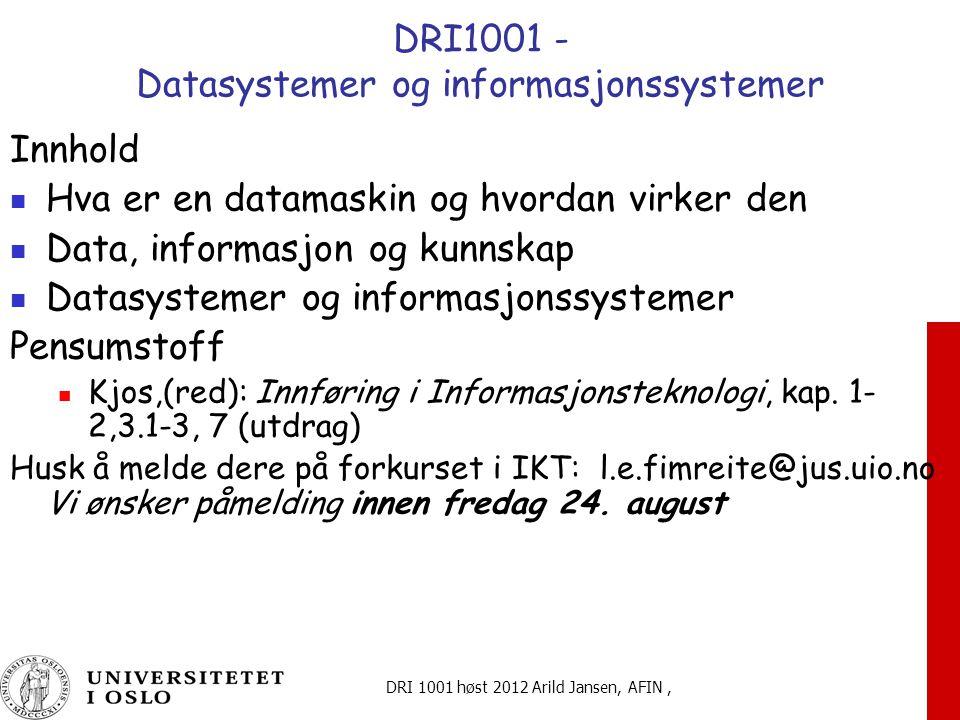 DRI 1001 høst 2012 Arild Jansen, AFIN, DRI1001 - Datasystemer og informasjonssystemer Innhold Hva er en datamaskin og hvordan virker den Data, informasjon og kunnskap Datasystemer og informasjonssystemer Pensumstoff Kjos,(red): Innføring i Informasjonsteknologi, kap.