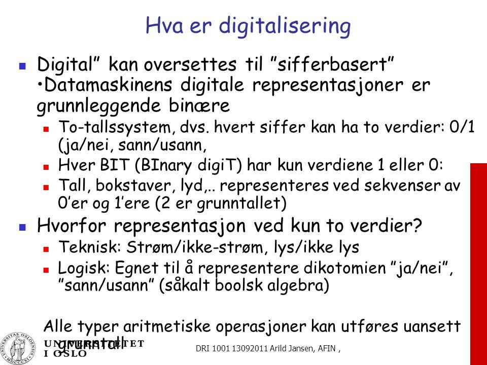 DRI 1001 13092011 Arild Jansen, AFIN, Hva er digitalisering Digital kan oversettes til sifferbasert Datamaskinens digitale representasjoner er grunnleggende binære To-tallssystem, dvs.