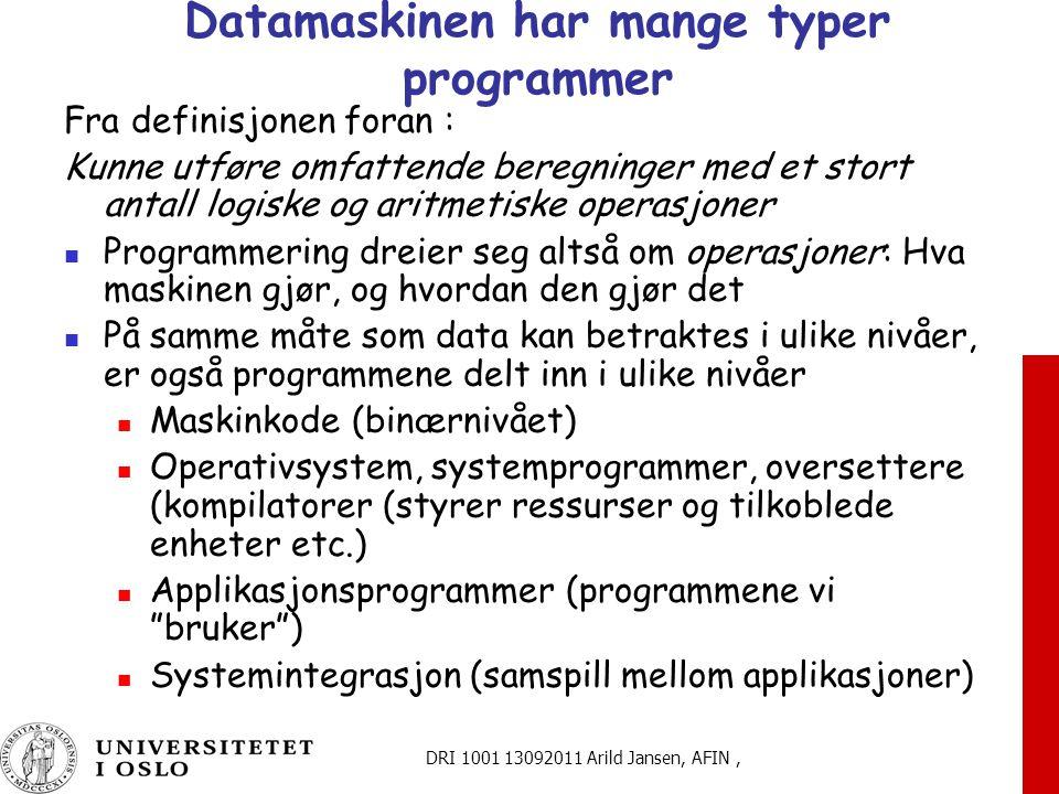 DRI 1001 13092011 Arild Jansen, AFIN, Datamaskinen har mange typer programmer Fra definisjonen foran : Kunne utføre omfattende beregninger med et stort antall logiske og aritmetiske operasjoner Programmering dreier seg altså om operasjoner: Hva maskinen gjør, og hvordan den gjør det På samme måte som data kan betraktes i ulike nivåer, er også programmene delt inn i ulike nivåer Maskinkode (binærnivået) Operativsystem, systemprogrammer, oversettere (kompilatorer (styrer ressurser og tilkoblede enheter etc.) Applikasjonsprogrammer (programmene vi bruker ) Systemintegrasjon (samspill mellom applikasjoner)