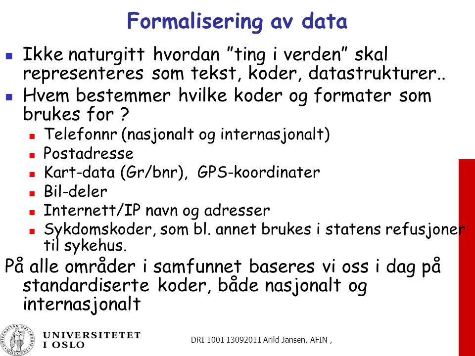 DRI 1001 13092011 Arild Jansen, AFIN, Formalisering av data Ikke naturgitt hvordan ting i verden skal representeres som tekst, koder, datastrukturer..