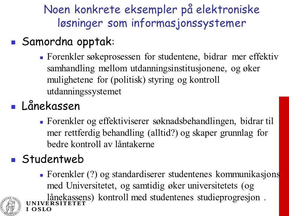 Noen konkrete eksempler på elektroniske løsninger som informasjonssystemer Samordna opptak : Forenkler søkeprosessen for studentene, bidrar mer effektiv samhandling mellom utdanningsinstitusjonene, og øker mulighetene for (politisk) styring og kontroll utdanningssystemet Lånekassen Forenkler og effektiviserer søknadsbehandlingen, bidrar til mer rettferdig behandling (alltid ) og skaper grunnlag for bedre kontroll av låntakerne Studentweb Forenkler ( ) og standardiserer studentenes kommunikasjons med Universitetet, og samtidig øker universitetets (og lånekassens) kontroll med studentenes studieprogresjon.