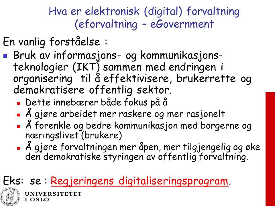 Hva er elektronisk (digital) forvaltning (eforvaltning – eGovernment En vanlig forståelse : Bruk av informasjons- og kommunikasjons- teknologier (IKT) sammen med endringen i organisering til å effektivisere, brukerrette og demokratisere offentlig sektor.