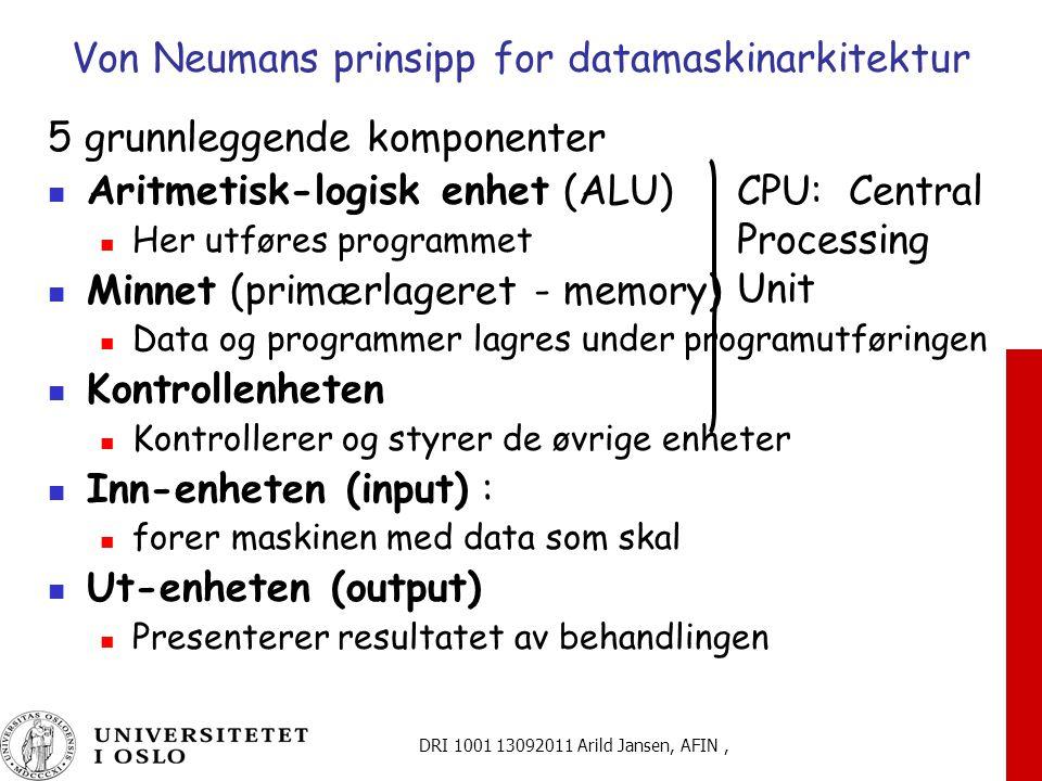 DRI 1001 13092011 Arild Jansen, AFIN, Von Neumans prinsipp for datamaskinarkitektur 5 grunnleggende komponenter Aritmetisk-logisk enhet (ALU) Her utføres programmet Minnet (primærlageret - memory) Data og programmer lagres under programutføringen Kontrollenheten Kontrollerer og styrer de øvrige enheter Inn-enheten (input) : forer maskinen med data som skal Ut-enheten (output) Presenterer resultatet av behandlingen CPU: Central Processing Unit