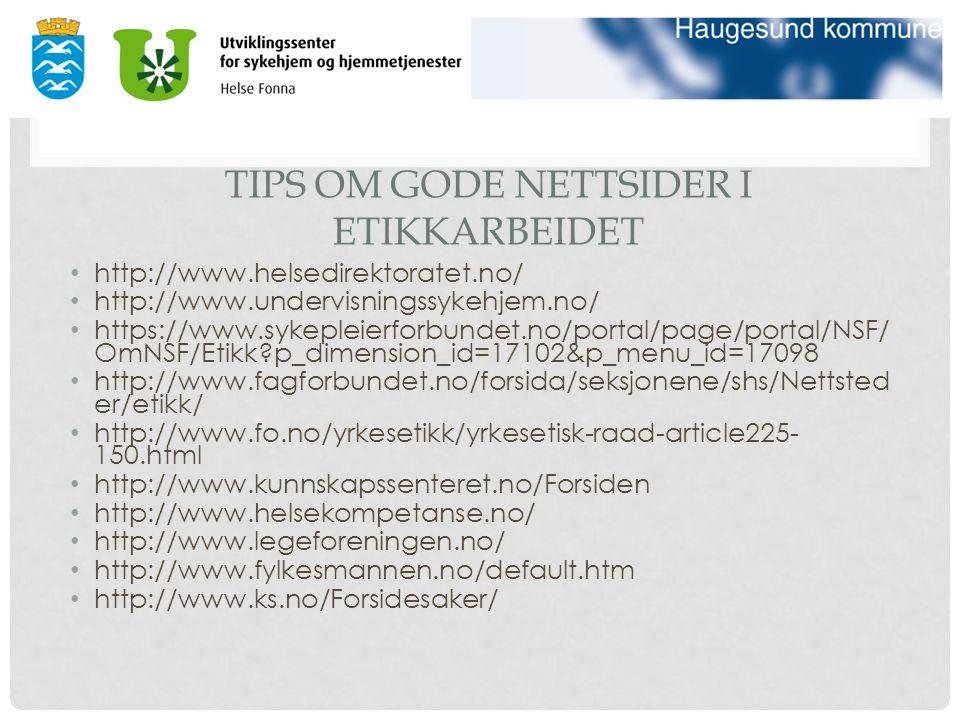 TIPS OM GODE NETTSIDER I ETIKKARBEIDET http://www.helsedirektoratet.no/ http://www.undervisningssykehjem.no/ https://www.sykepleierforbundet.no/portal/page/portal/NSF/ OmNSF/Etikk?p_dimension_id=17102&p_menu_id=17098 http://www.fagforbundet.no/forsida/seksjonene/shs/Nettsted er/etikk/ http://www.fo.no/yrkesetikk/yrkesetisk-raad-article225- 150.html http://www.kunnskapssenteret.no/Forsiden http://www.helsekompetanse.no/ http://www.legeforeningen.no/ http://www.fylkesmannen.no/default.htm http://www.ks.no/Forsidesaker/