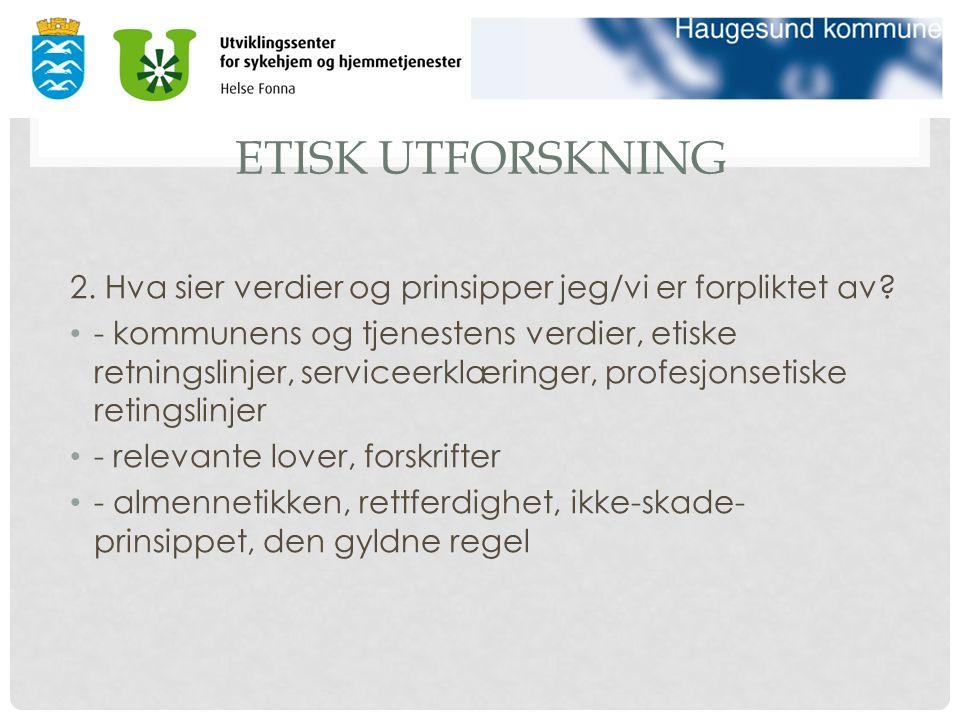 ETISK UTFORSKNING 2. Hva sier verdier og prinsipper jeg/vi er forpliktet av.