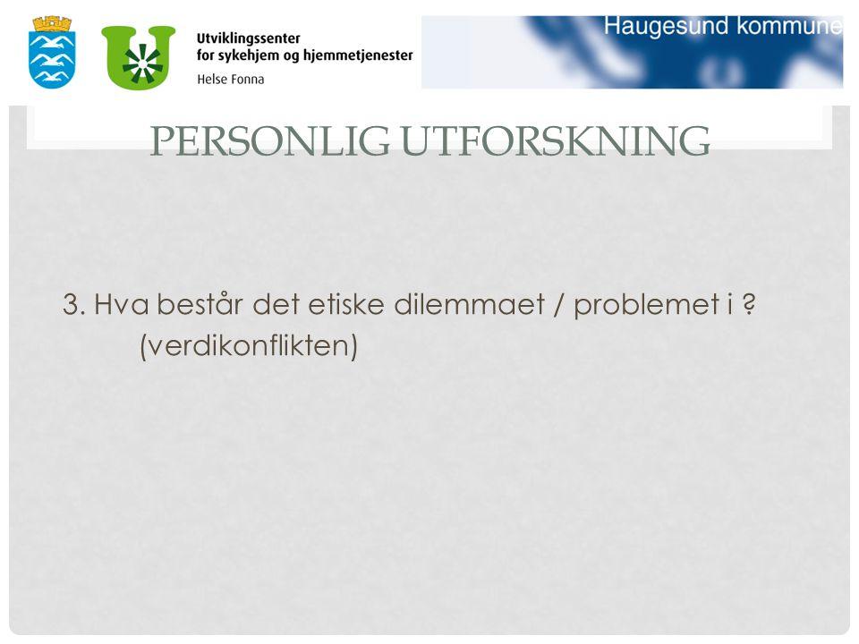 PERSONLIG UTFORSKNING 3. Hva består det etiske dilemmaet / problemet i ? (verdikonflikten)