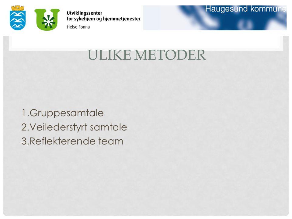 ULIKE METODER 1.Gruppesamtale 2.Veilederstyrt samtale 3.Reflekterende team