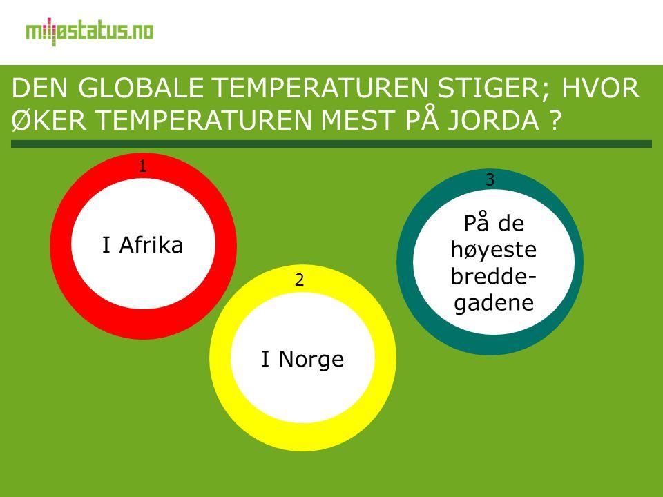 DEN GLOBALE TEMPERATUREN STIGER; HVOR ØKER TEMPERATUREN MEST PÅ JORDA ? På de høyeste bredde- gadene I Norge I Afrika 1 3 2