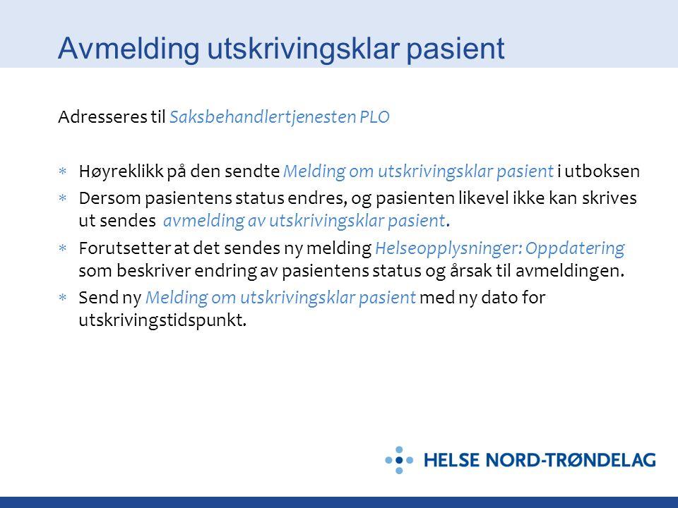 Avmelding utskrivingsklar pasient Adresseres til Saksbehandlertjenesten PLO  Høyreklikk på den sendte Melding om utskrivingsklar pasient i utboksen 