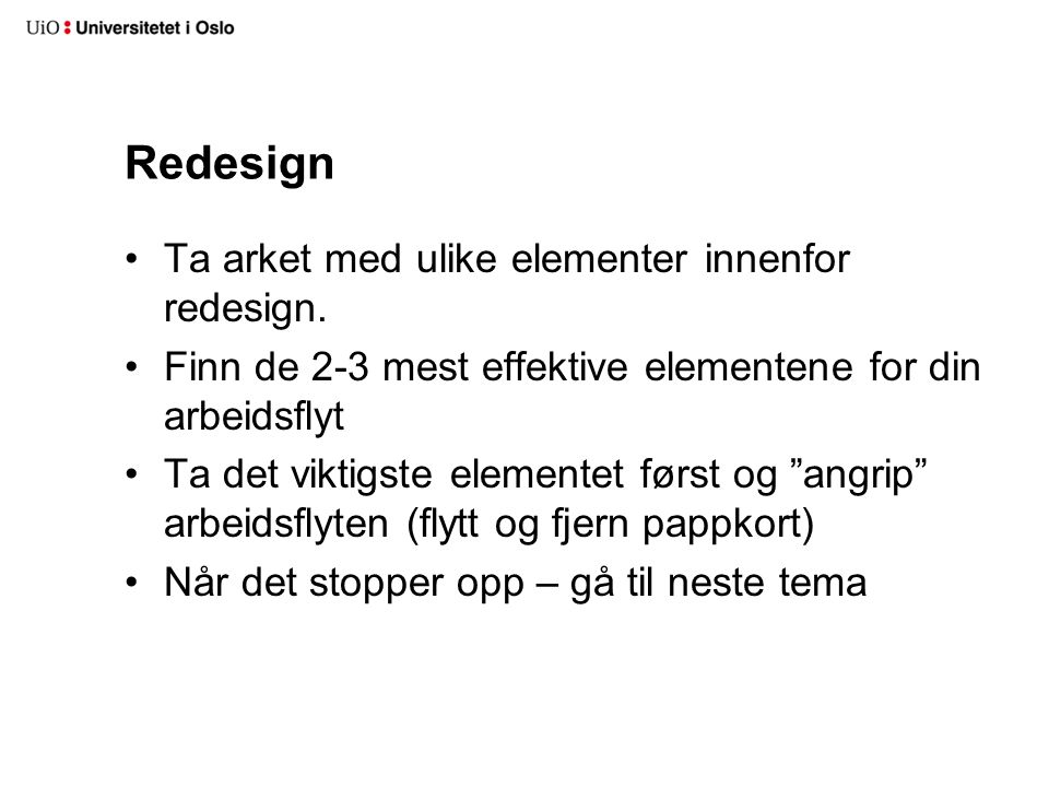 Redesign Ta arket med ulike elementer innenfor redesign. Finn de 2-3 mest effektive elementene for din arbeidsflyt Ta det viktigste elementet først og