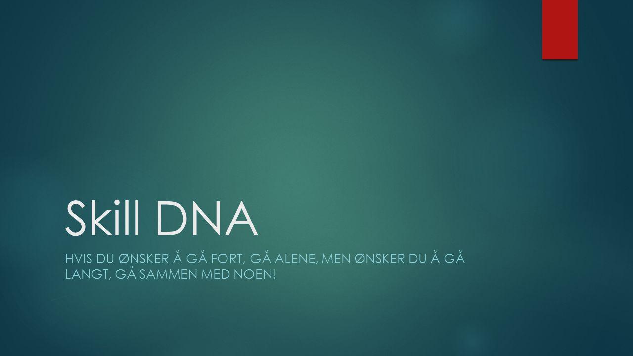 Skill DNA HVIS DU ØNSKER Å GÅ FORT, GÅ ALENE, MEN ØNSKER DU Å GÅ LANGT, GÅ SAMMEN MED NOEN!