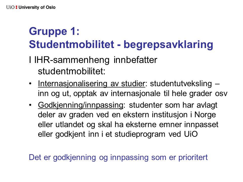 Gruppe 1: Studentmobilitet - begrepsavklaring I IHR-sammenheng innbefatter studentmobilitet: Internasjonalisering av studier: studentutveksling – inn og ut, opptak av internasjonale til hele grader osv Godkjenning/innpassing: studenter som har avlagt deler av graden ved en ekstern institusjon i Norge eller utlandet og skal ha eksterne emner innpasset eller godkjent inn i et studieprogram ved UiO Det er godkjenning og innpassing som er prioritert