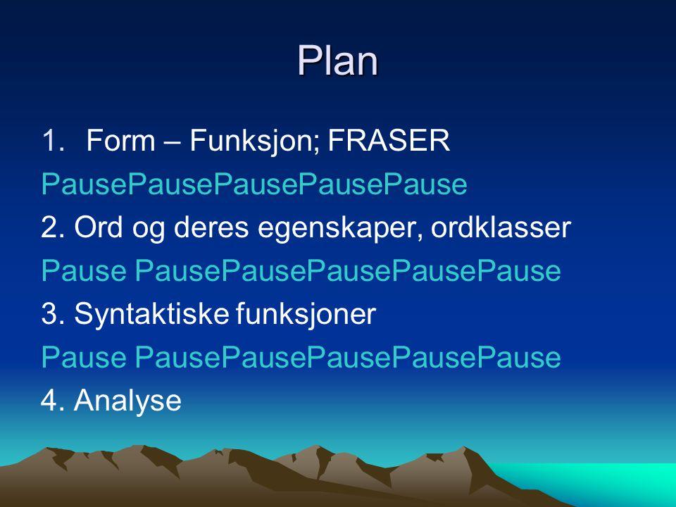 Plan 1.Form – Funksjon; FRASER PausePausePausePausePause 2. Ord og deres egenskaper, ordklasser Pause PausePausePausePausePause 3. Syntaktiske funksjo