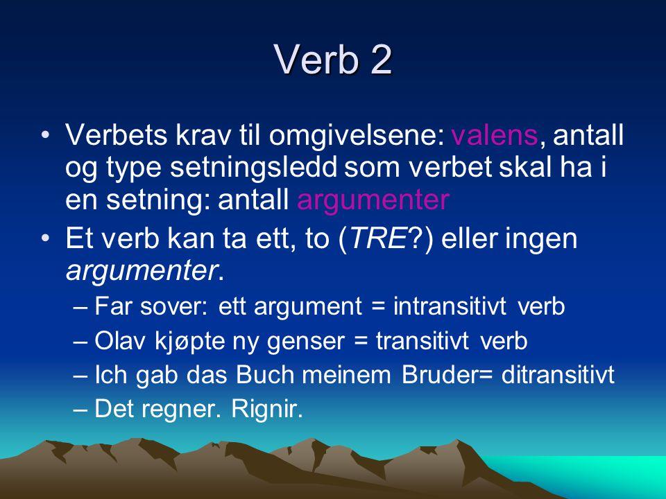 Verb 2 Verbets krav til omgivelsene: valens, antall og type setningsledd som verbet skal ha i en setning: antall argumenter Et verb kan ta ett, to (TR