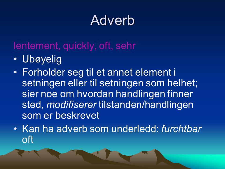 Adverb lentement, quickly, oft, sehr Ubøyelig Forholder seg til et annet element i setningen eller til setningen som helhet; sier noe om hvordan handl