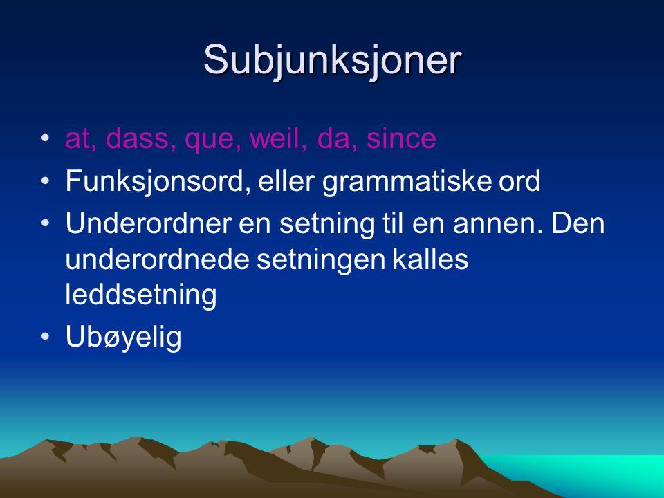 Subjunksjoner at, dass, que, weil, da, since Funksjonsord, eller grammatiske ord Underordner en setning til en annen. Den underordnede setningen kalle
