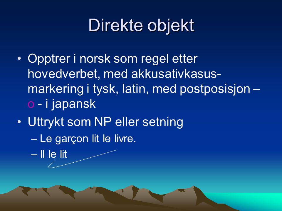 Direkte objekt Opptrer i norsk som regel etter hovedverbet, med akkusativkasus- markering i tysk, latin, med postposisjon – o - i japansk Uttrykt som