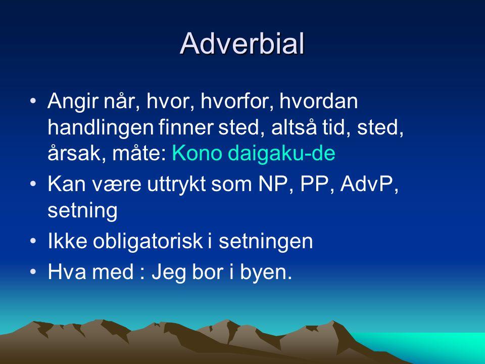 Adverbial Angir når, hvor, hvorfor, hvordan handlingen finner sted, altså tid, sted, årsak, måte: Kono daigaku-de Kan være uttrykt som NP, PP, AdvP, s
