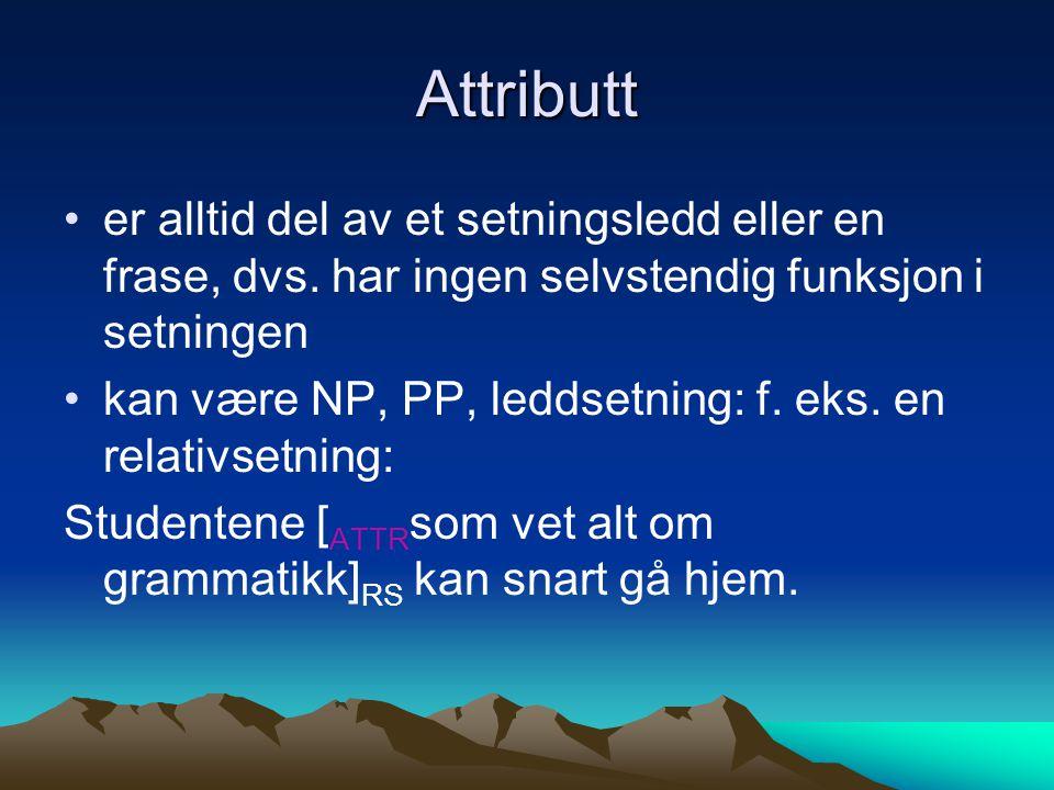 Attributt er alltid del av et setningsledd eller en frase, dvs. har ingen selvstendig funksjon i setningen kan være NP, PP, leddsetning: f. eks. en re