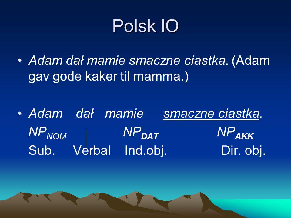 Polsk IO Adam dał mamie smaczne ciastka. (Adam gav gode kaker til mamma.) Adamdałmamiesmaczne ciastka. NP NOM NP DAT NP AKK Sub. Verbal Ind.obj. Dir.