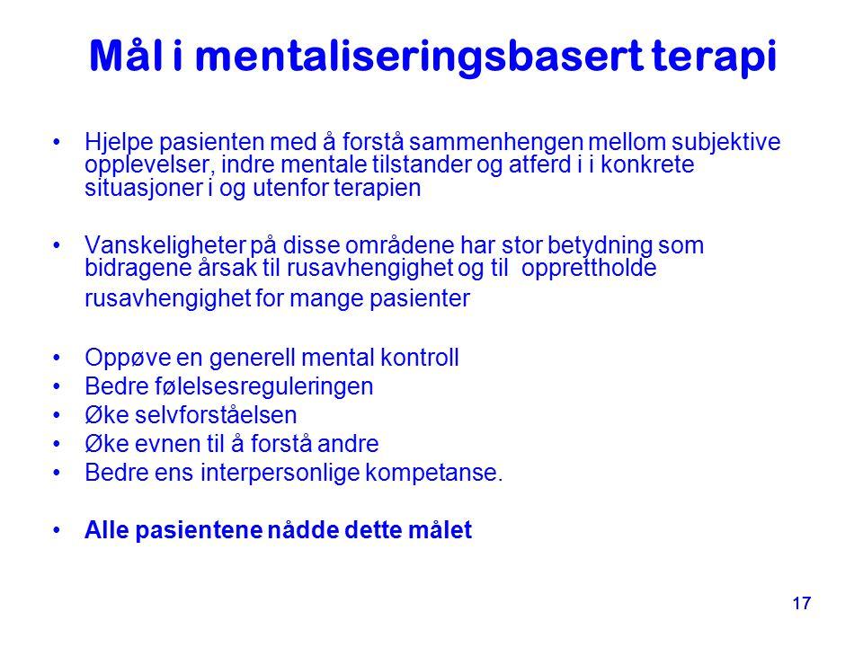 17 Mål i mentaliseringsbasert terapi Hjelpe pasienten med å forstå sammenhengen mellom subjektive opplevelser, indre mentale tilstander og atferd i i
