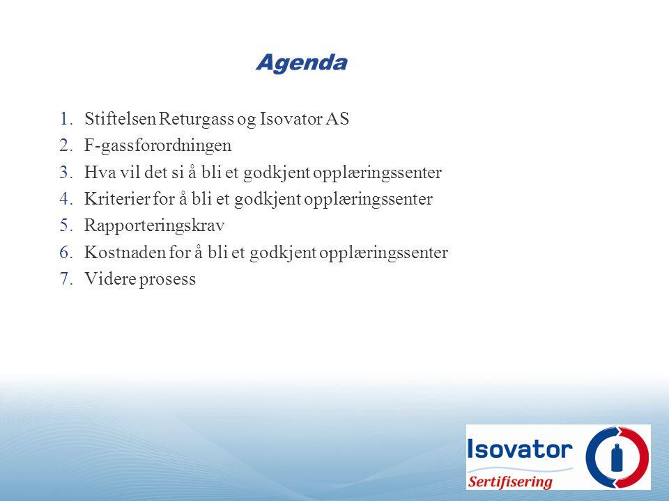 Agenda 1.Stiftelsen Returgass og Isovator AS 2.F-gassforordningen 3.Hva vil det si å bli et godkjent opplæringssenter 4.Kriterier for å bli et godkjent opplæringssenter 5.Rapporteringskrav 6.Kostnaden for å bli et godkjent opplæringssenter 7.Videre prosess