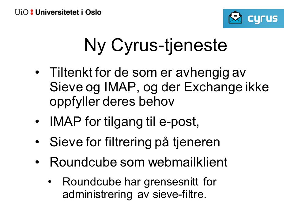 Ny Cyrus-tjeneste Tiltenkt for de som er avhengig av Sieve og IMAP, og der Exchange ikke oppfyller deres behov IMAP for tilgang til e-post, Sieve for filtrering på tjeneren Roundcube som webmailklient Roundcube har grensesnitt for administrering av sieve-filtre.
