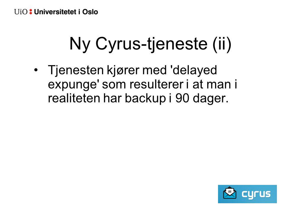 Ny Cyrus-tjeneste (ii) Tjenesten kjører med delayed expunge som resulterer i at man i realiteten har backup i 90 dager.