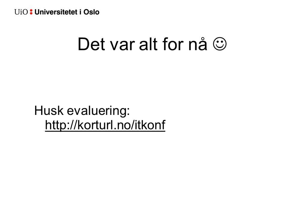 Det var alt for nå Husk evaluering: http://korturl.no/itkonf