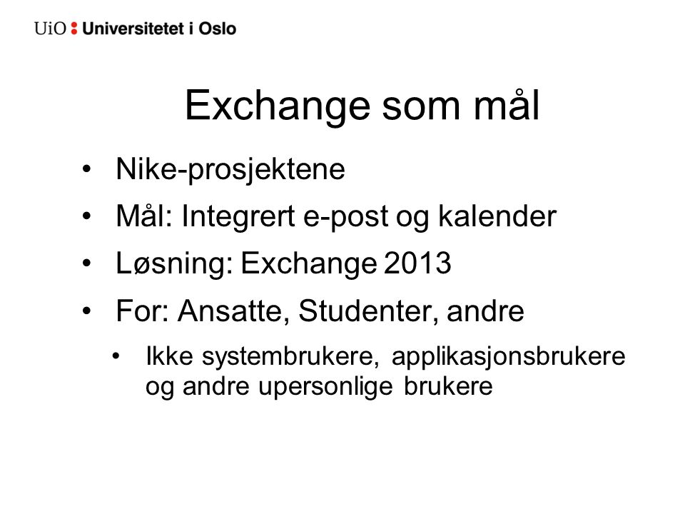 Exchange som mål Nike-prosjektene Mål: Integrert e-post og kalender Løsning: Exchange 2013 For: Ansatte, Studenter, andre Ikke systembrukere, applikasjonsbrukere og andre upersonlige brukere