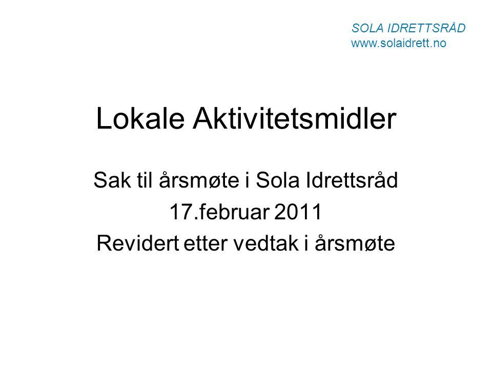 Lokale Aktivitetsmidler Sak til årsmøte i Sola Idrettsråd 17.februar 2011 Revidert etter vedtak i årsmøte SOLA IDRETTSRÅD www.solaidrett.no