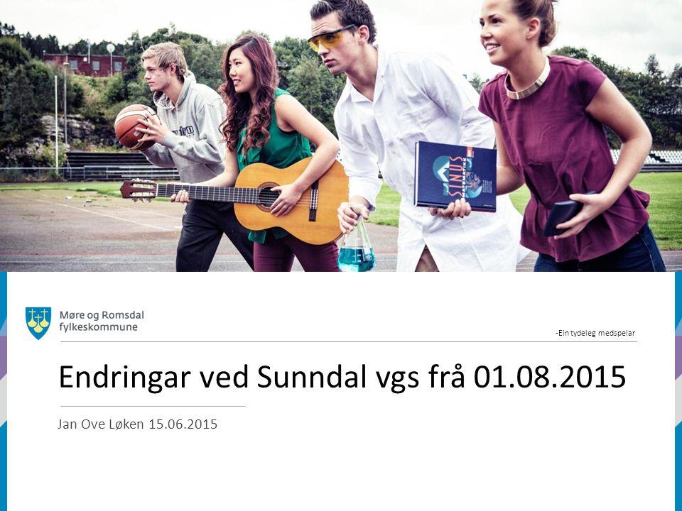 -Ein tydeleg medspelar Endringar ved Sunndal vgs frå 01.08.2015 Jan Ove Løken 15.06.2015