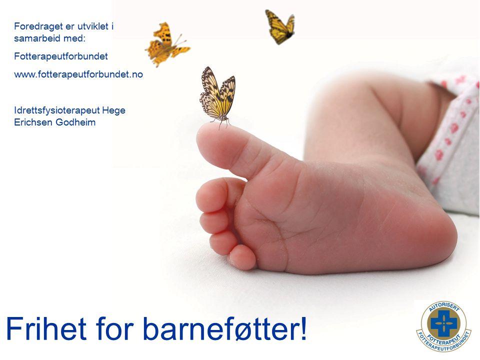 Frihet for barneføtter! Foredraget er utviklet i samarbeid med: Fotterapeutforbundet www.fotterapeutforbundet.no Idrettsfysioterapeut Hege Erichsen Go