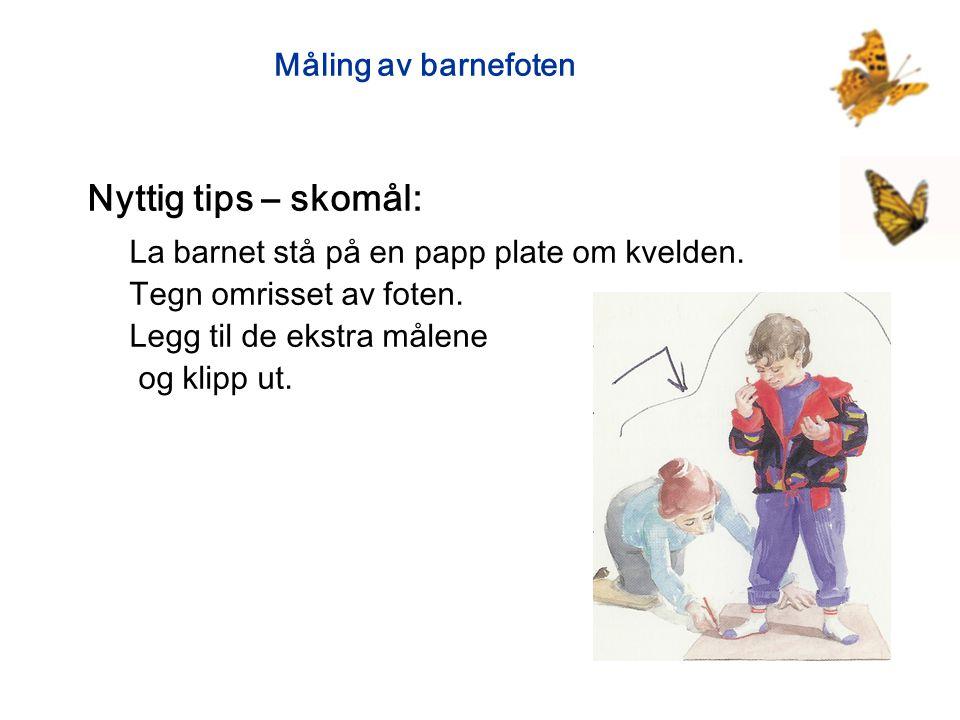 Måling av barnefoten Nyttig tips – skomål: La barnet stå på en papp plate om kvelden. Tegn omrisset av foten. Legg til de ekstra målene og klipp ut.