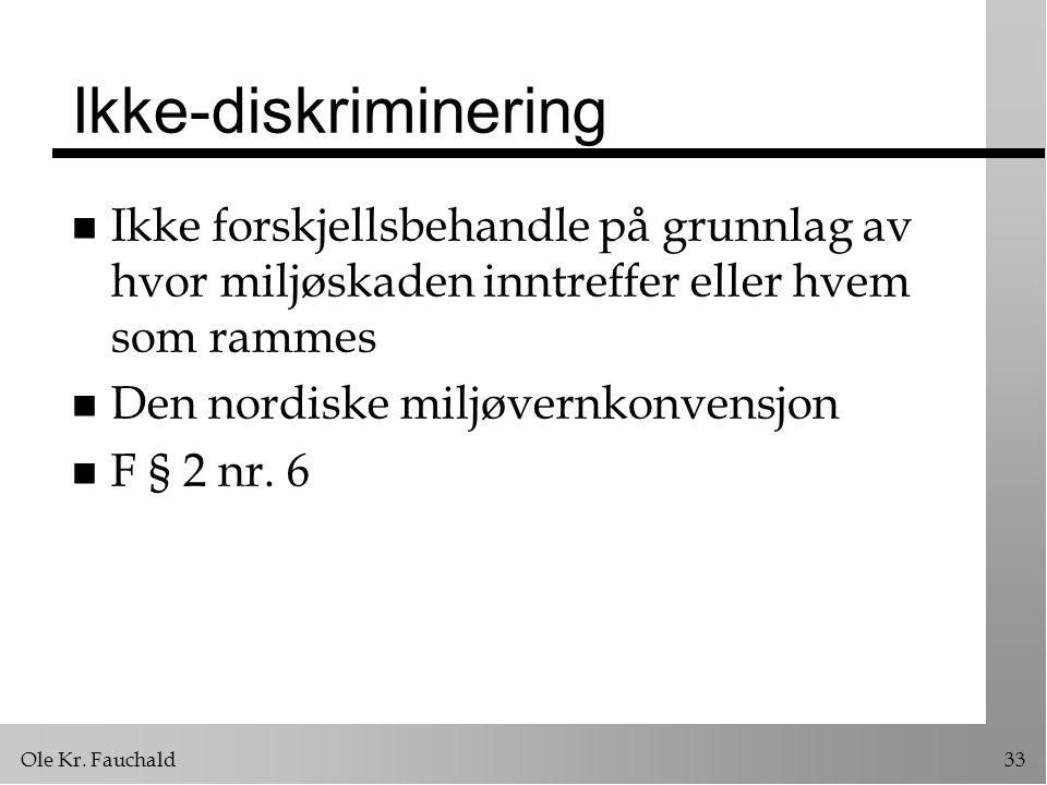 Ole Kr. Fauchald33 Ikke-diskriminering n Ikke forskjellsbehandle på grunnlag av hvor miljøskaden inntreffer eller hvem som rammes n Den nordiske miljø