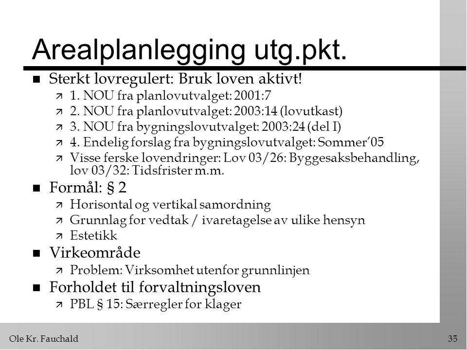 Ole Kr. Fauchald35 Arealplanlegging utg.pkt. n Sterkt lovregulert: Bruk loven aktivt! ä 1. NOU fra planlovutvalget: 2001:7 ä 2. NOU fra planlovutvalge