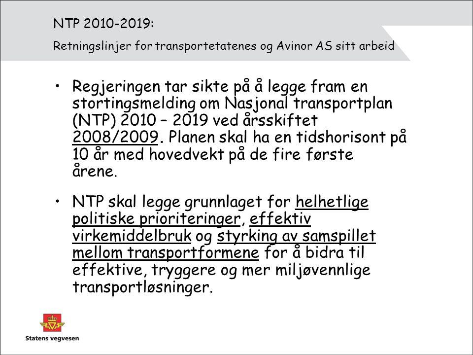NTP 2010-2019: Retningslinjer for transportetatenes og Avinor AS sitt arbeid Regjeringen tar sikte på å legge fram en stortingsmelding om Nasjonal transportplan (NTP) 2010 – 2019 ved årsskiftet 2008/2009.