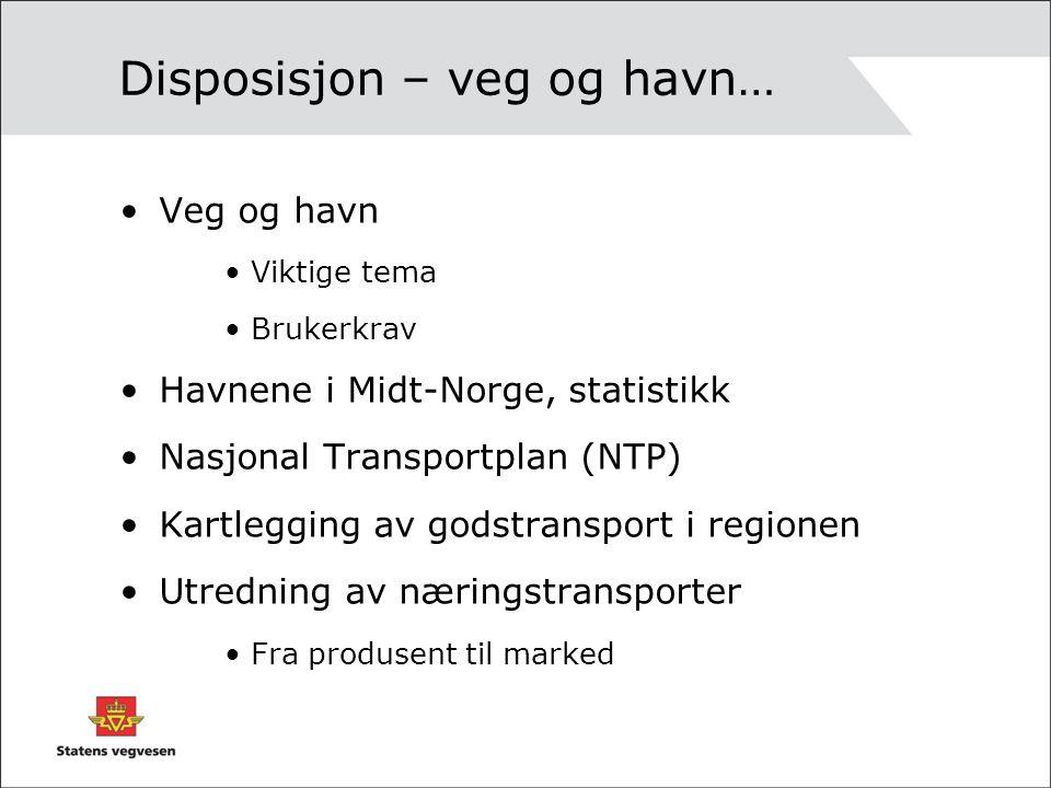 Disposisjon – veg og havn… Veg og havn Viktige tema Brukerkrav Havnene i Midt-Norge, statistikk Nasjonal Transportplan (NTP) Kartlegging av godstransport i regionen Utredning av næringstransporter Fra produsent til marked