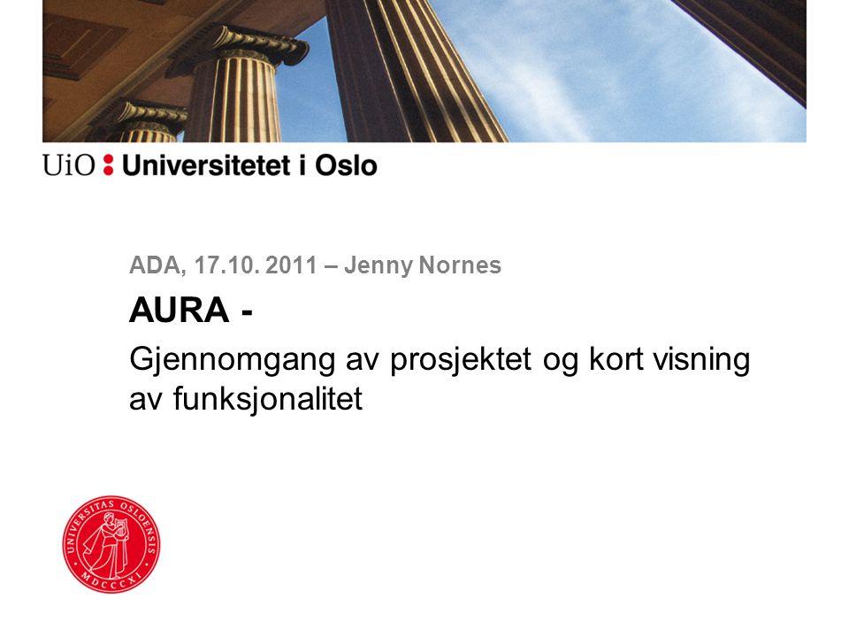 ADA, 17.10. 2011 – Jenny Nornes AURA - Gjennomgang av prosjektet og kort visning av funksjonalitet