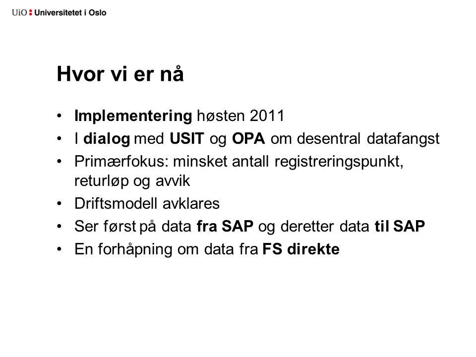 Hvor vi er nå Implementering høsten 2011 I dialog med USIT og OPA om desentral datafangst Primærfokus: minsket antall registreringspunkt, returløp og avvik Driftsmodell avklares Ser først på data fra SAP og deretter data til SAP En forhåpning om data fra FS direkte