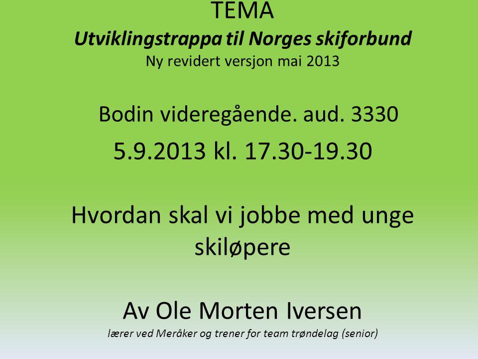 TEMA Utviklingstrappa til Norges skiforbund Ny revidert versjon mai 2013 5.9.2013 kl. 17.30-19.30 Hvordan skal vi jobbe med unge skiløpere Av Ole Mort