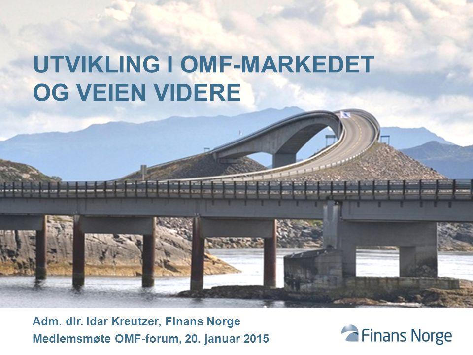 UTVIKLING I OMF-MARKEDET OG VEIEN VIDERE Adm. dir. Idar Kreutzer, Finans Norge Medlemsmøte OMF-forum, 20. januar 2015