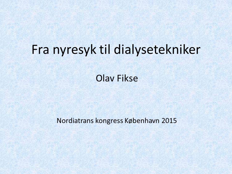 Fra nyresyk til dialysetekniker Olav Fikse Nordiatrans kongress København 2015